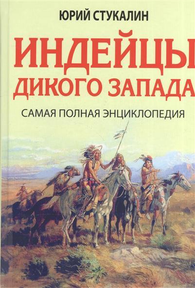 Стукалин Ю. Индейцы Дикого Запада. Самая полная энциклопедия