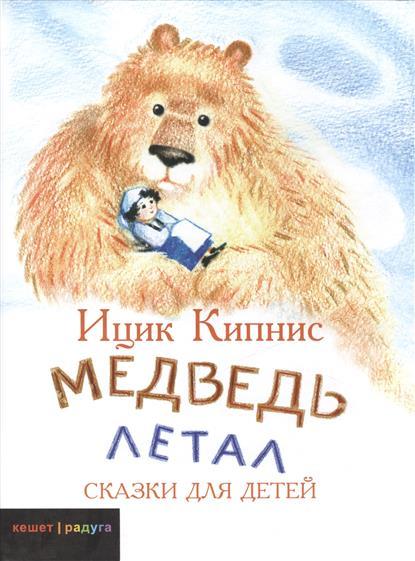 Кипнис И. Медведь летал. Сказки для детей я на облаке летал