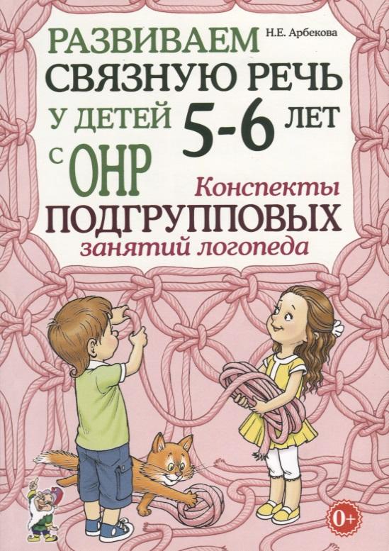 Арбекова Н. Развиваем связную речь у детей 5-6 лет с ОНР. Конспекты подгрупповых занятий логопеда