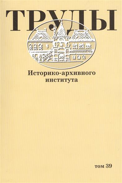 Труды историко-архивного института. Том 39