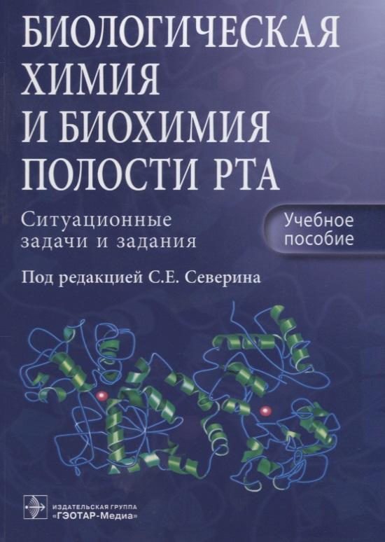 Северин С.Е. (ред.) Биологическая химия и биохимия полости рта. Ситуационные задачи и задания. Учебное пособие