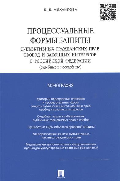 Процессуальные формы защиты субъективных гражданских прав, свобод и законных интересов в Российской Федерации (судебные и несудебные). Монография