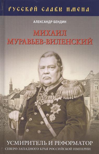 Бендин А. Михаил Муравьев-Виленский. Усмиритель и реформатор Северо-Западного края Российской империи