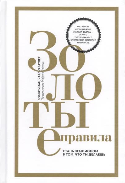 Боуман Б., Батлер Ч. Золотые правила. Стань чемпионом в том, что ты делаешь ISBN: 9785001004578 цены онлайн