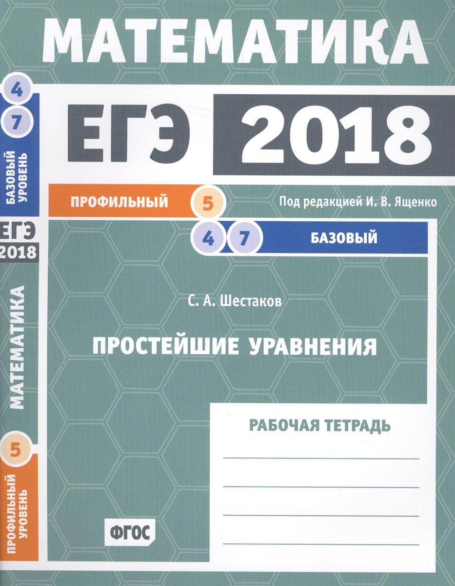 Шестаков С. ЕГЭ 2018. Математика. Простейшие уравнения. Задача 5 (профильный уровень). Задачи 4 и 7 (базовый уровень). Рабочая тетрадь