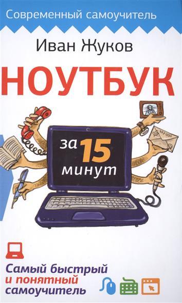 Жуков И. Ноутбук за 15 минут. Самый быстрый и понятный самоучитель жуков иван большой самоучитель компьютер и ноутбук издание исправленное и доработанное