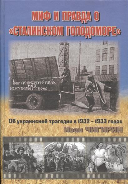 Чигирин И. Миф и правда о Сталинском голодоморе. Об украинской трагедии в 1932-1933 годах