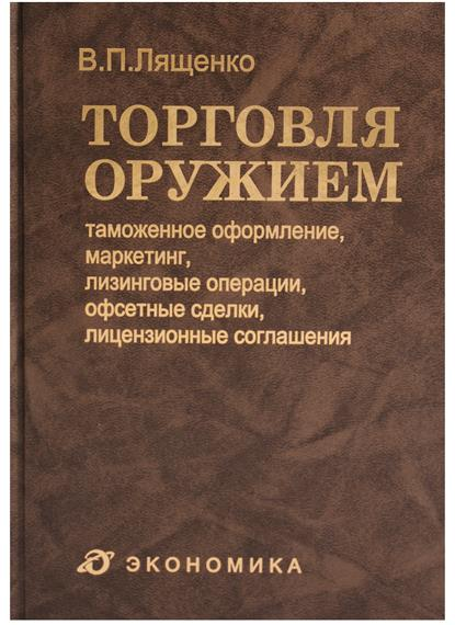 Лященко В. Торговля оружием: таможенное оформление, маркетинг, лизинговые операции, офсетные сделки, лицензионные соглашения лященко в торговля оружием проведение ниокр…