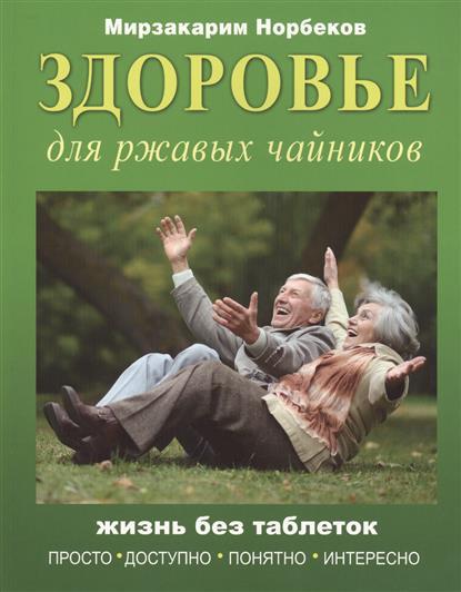 Норбеков М. Здоровье для ржавых чайников. Жизнь без таблеток