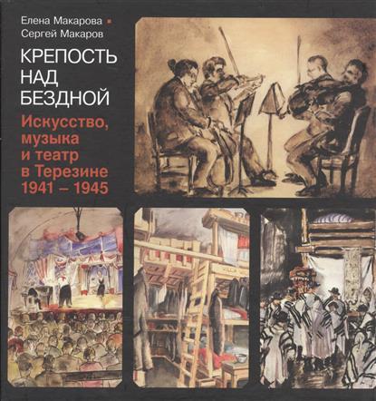 Крепость над бездной. Искусство, музыка и театр в Терезине, 1941-1945 от Читай-город