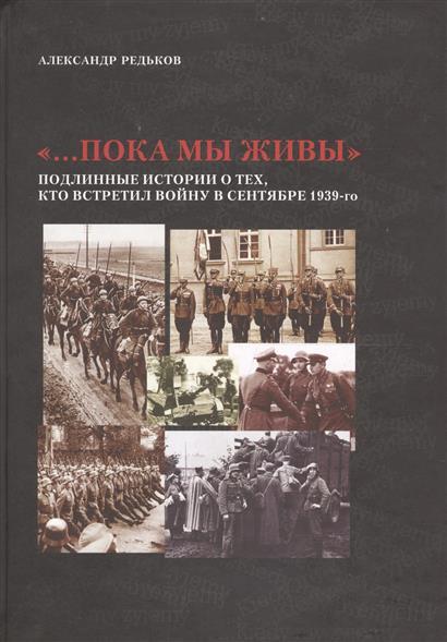 Редьков А. …Пока мы живы: Подлинные истории о тех, кто встретил войну в сентябре 1939-го ISBN: 9785860381780