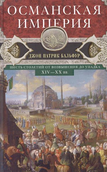 Бальфур Д. Османская империя. Шесть столетий от возвышения до упадка. XIV-XX вв. рубина д рубина 17 рассказов