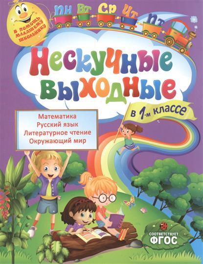Нескучные выходные в 1-м классе. Математика. Русский язык. Литературное чтение. Окружающий мир