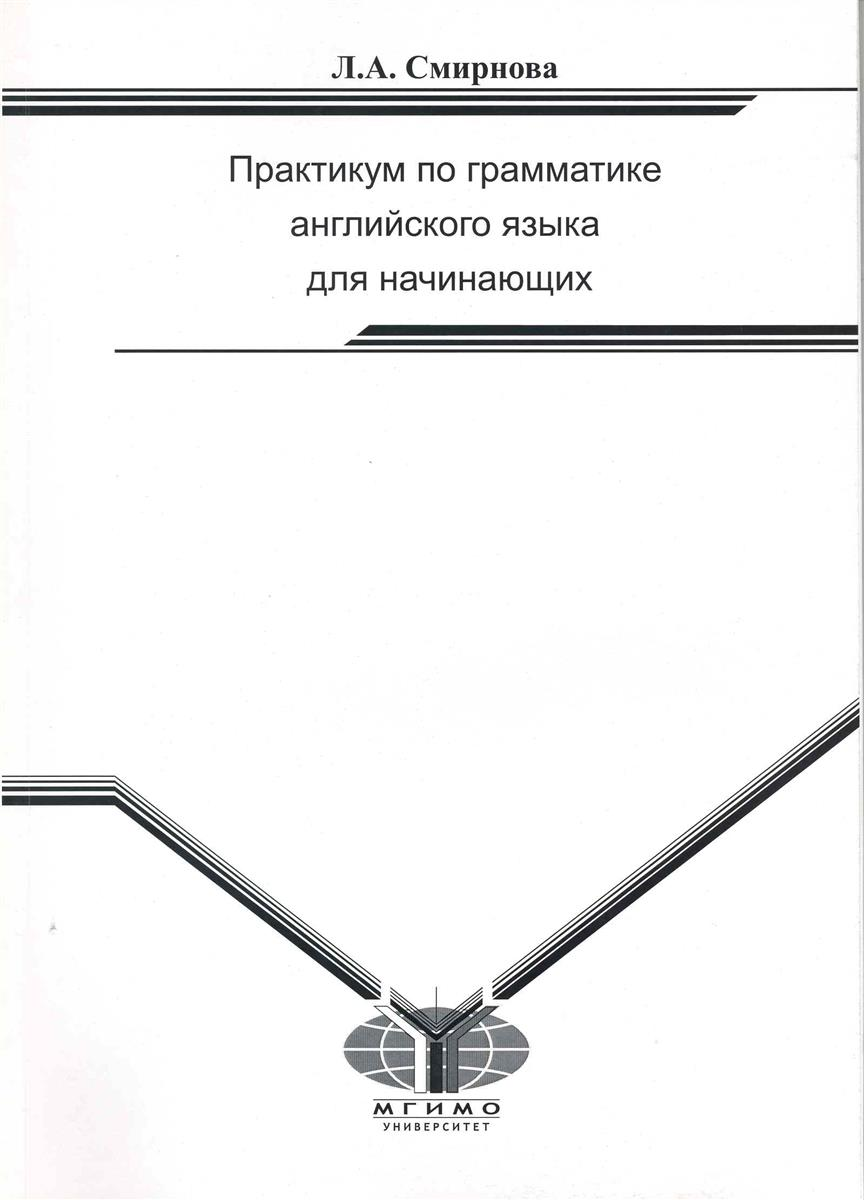 купить Смирнова Л. Практикум по грамматике англ. яз. для начинающих по цене 291 рублей