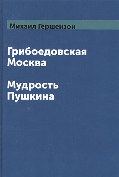Грибоедовская Москва. Мудрость Пушкина
