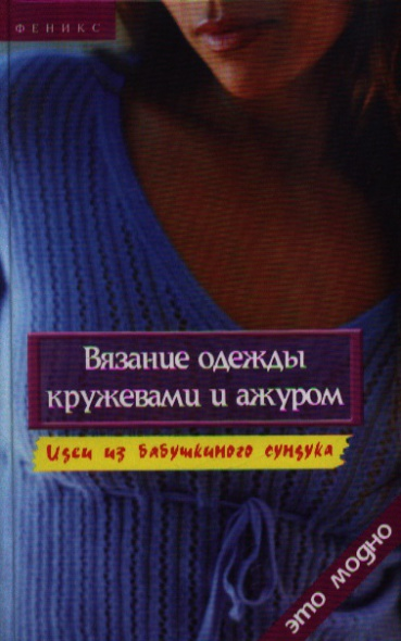 Вязание одежды кружевами и ажуром. Идеи из бабушкиного сундука. Издание третье