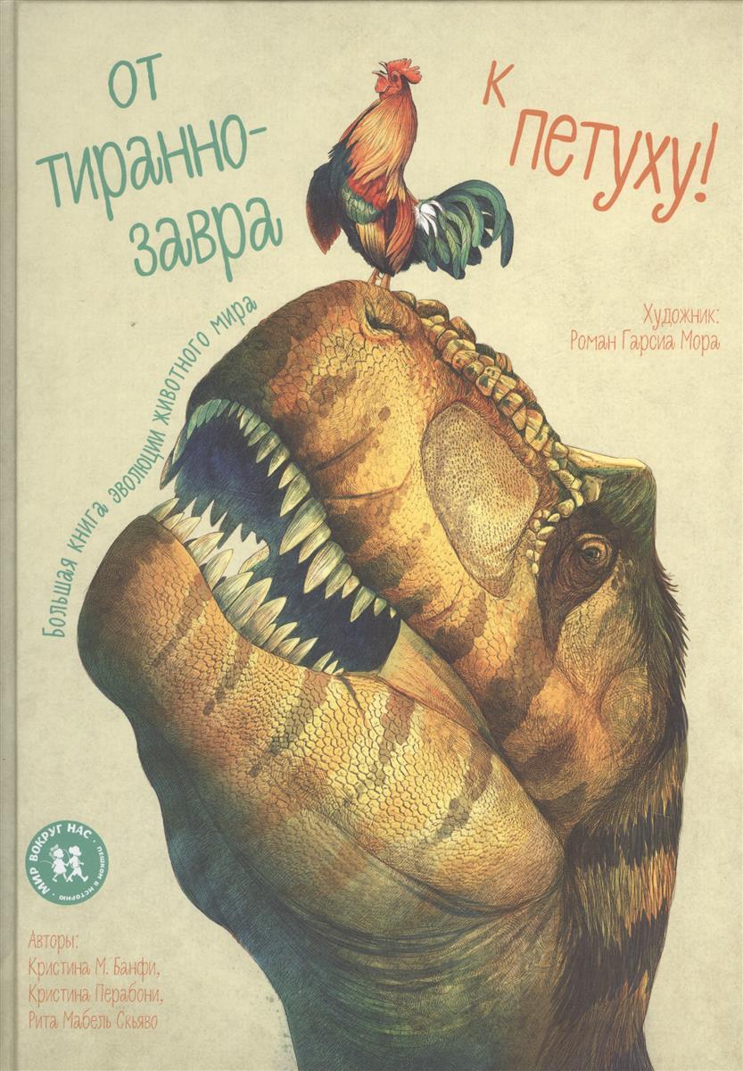 Банфи К., Парабони К., Скьяво Р. От тиранозавра к петуху. Большая книга эволюции животного мира майер к большая книга развлечений