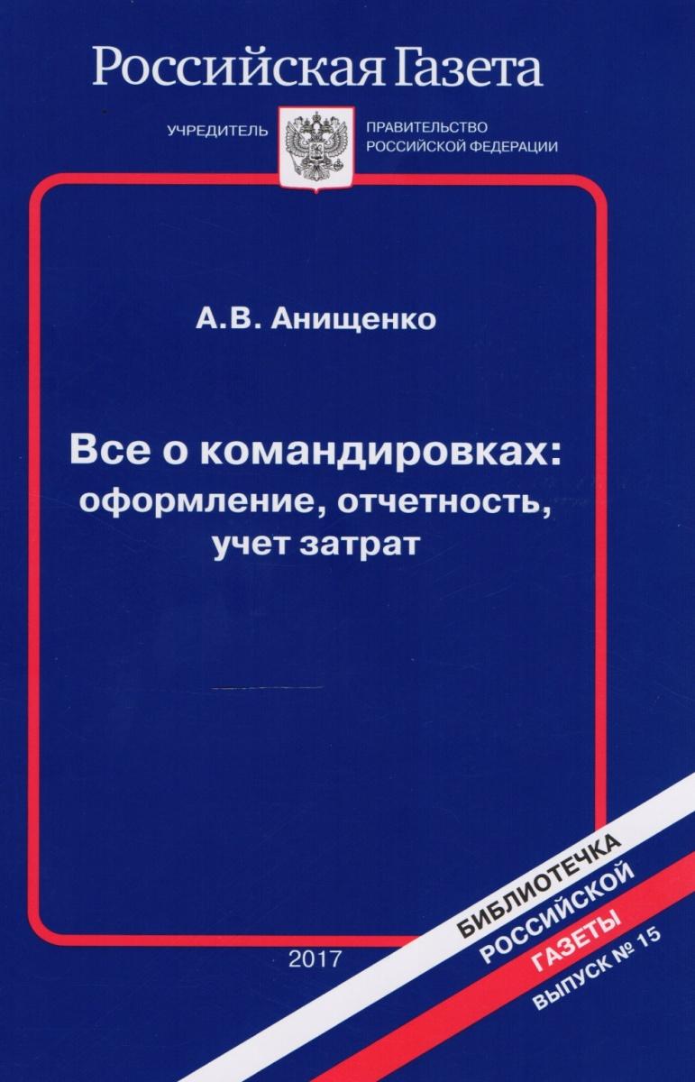 Анищенко А. Все о командировках. Оформление, отчетность, учет затрат