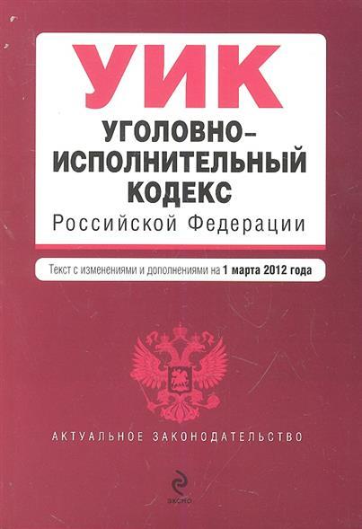 Уголовно-исполнительный кодекс Российской Федерации. Текст с изменениями и дополнениями на 1 марта 2012 года