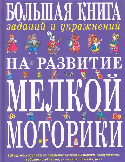 Большая книга заданий и упр. на развитие мелкой моторики