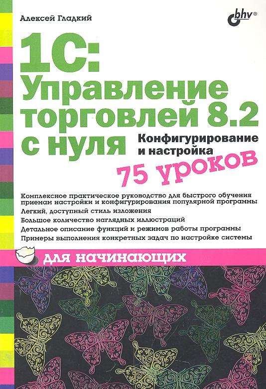 Гладкий А. 1С Управление торговлей 8.2 с нуля 75 уроков для начинающих ISBN: 9785977506892 алексей гладкий 1с бухгалтерия для начинающих isbn 978 5 496 00087 1