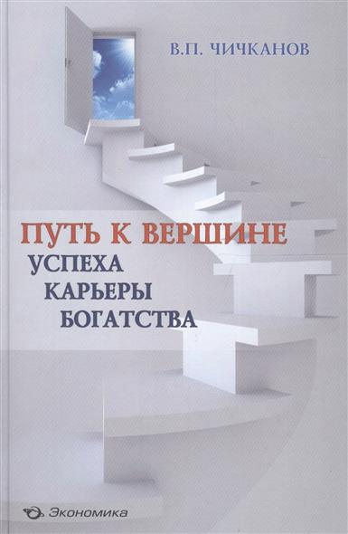 Чичканов В. Путь к вершине успеха, карьеры, богатства путь лидера от основания к вершине