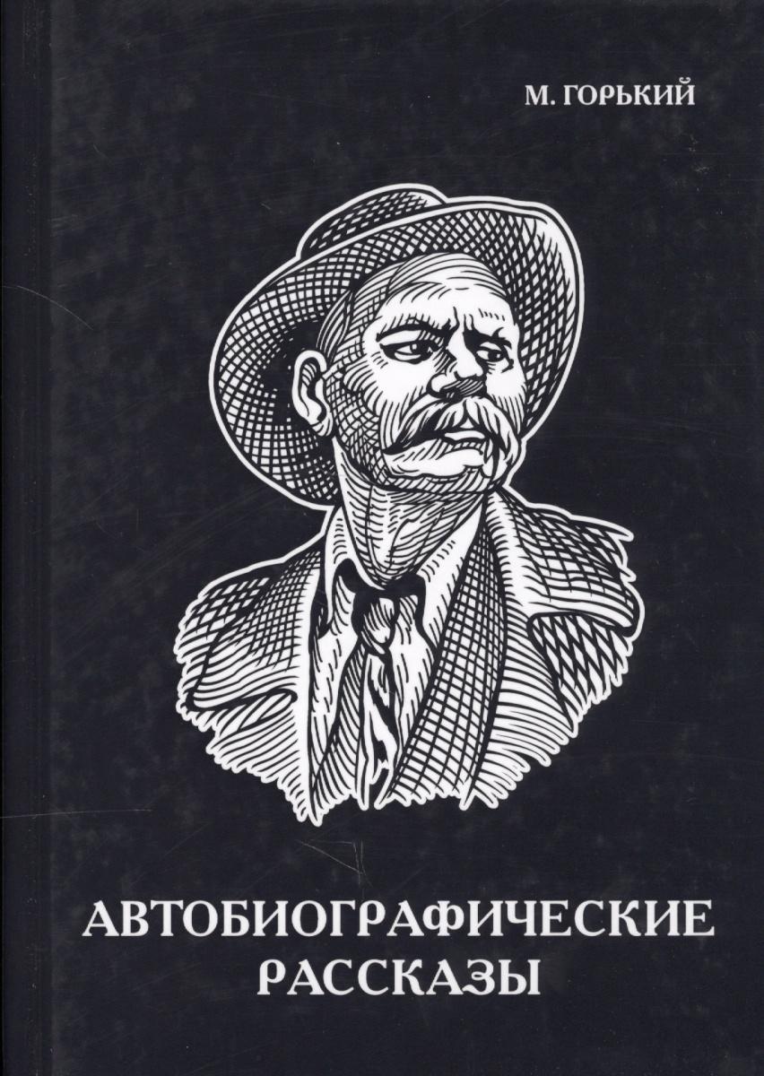 Горький М. Автобиографические рассказы м горький м горький рассказы и сказки