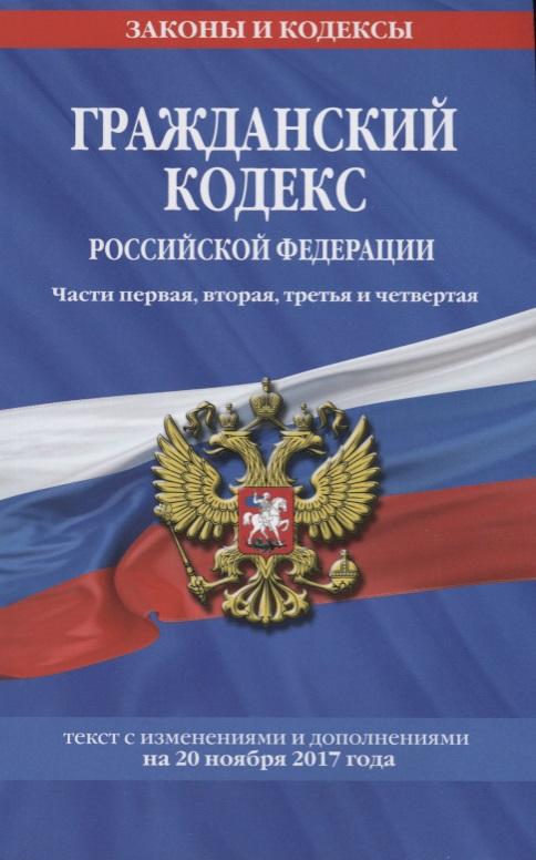 Гражданский кодекс Российской Федерации. Части первая, вторая, третья и четвертая. Текст с изменениями и дополнениями на 20 ноября 2017 года