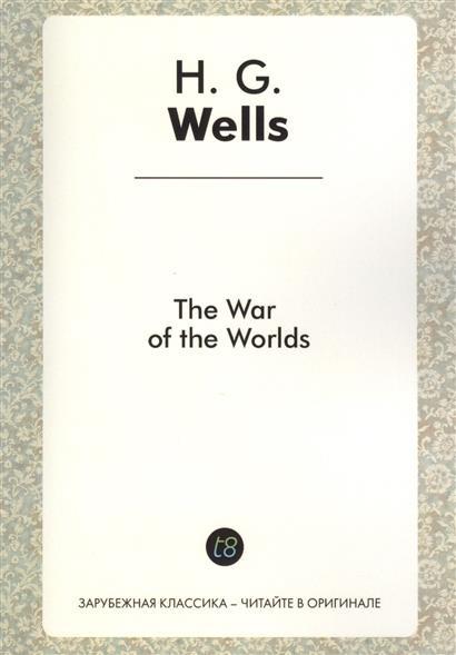 The War of the Worlds. Science fiction novel in English. 1898 = Война миров. Научно-фантастический роман на английском языке