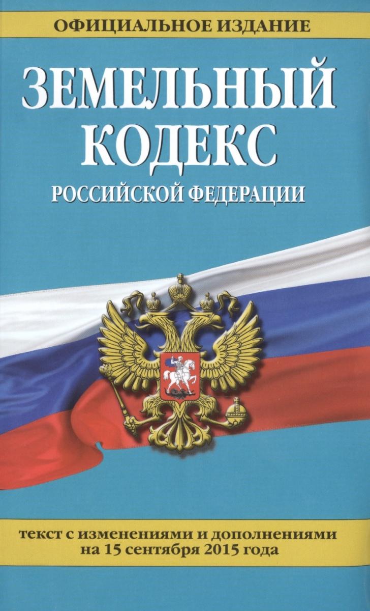 Земельный кодекс Российской Федерации. Официальное издание. Текст с изменениями и дополнениями на 15 сентября 2015 года