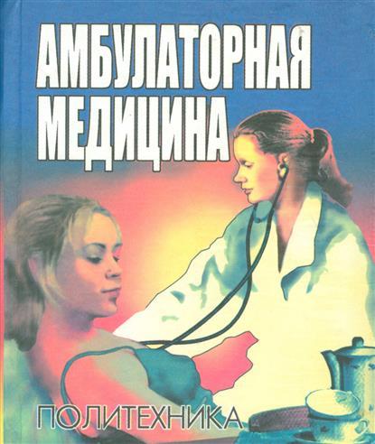 Амбулаторная медицина. Пособие для врачей