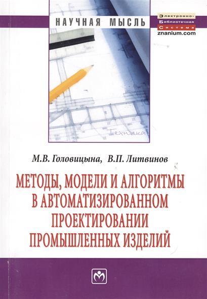 Методы, модели и алгоритмы в автоматизированном проектировании промышленных изделий: Монография