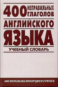 400 неправильных глаголов английского языка Учебный словарь