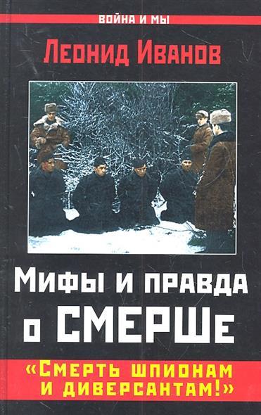 Иванов Л. Мифы и правда о СМЕРШе. Смерть шпионам и диверсантам!
