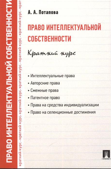 Потапова А. Право интеллектуальной собственности: краткий курс. Учебное пособие цена