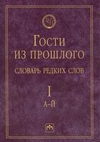 Гости из прошлого. Словарь редких слов. Том 1. А-Й