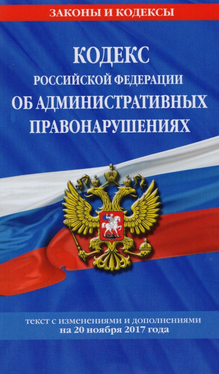 Кодекс Российской Федерации об административных правонарушениях. Текст с изменениями и дополнениями на 20 ноября 2017 г.