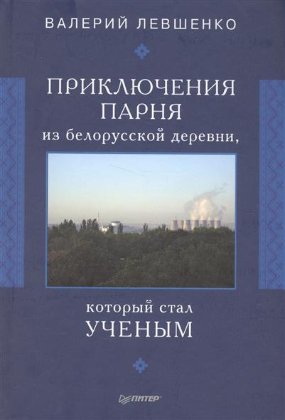 Левшенко В. Приключения парня из белорусской деревни, который стал ученым