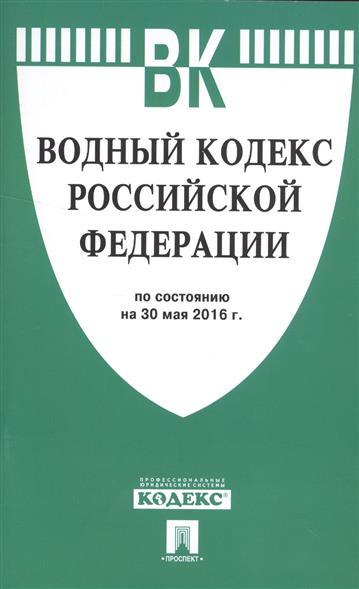 Водный кодекс Российской Федерации по состоянию на 30 мая 2016 года