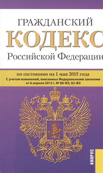 Гражданский кодекс Российской Федерации. Части первая, вторая, третья и четвертая по состоянию на 1 мая 2015 г.