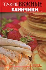 Диченскова А. Такие вкусные блинчики… ISBN: 9785222162057 блины и блинчики