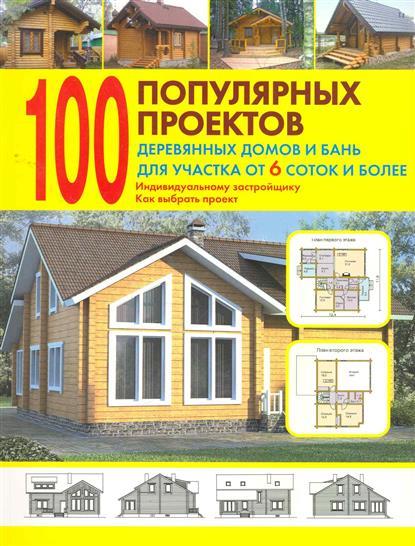100 популярных проектов дерев. домов и бань для участка...