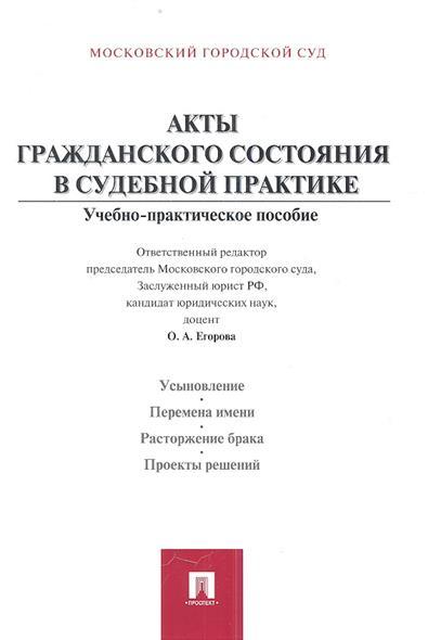 Акты гражданского состояния в судебной практике. Учебно-практическое пособие для судей и сотрудников органов записи актов гражданского состояния