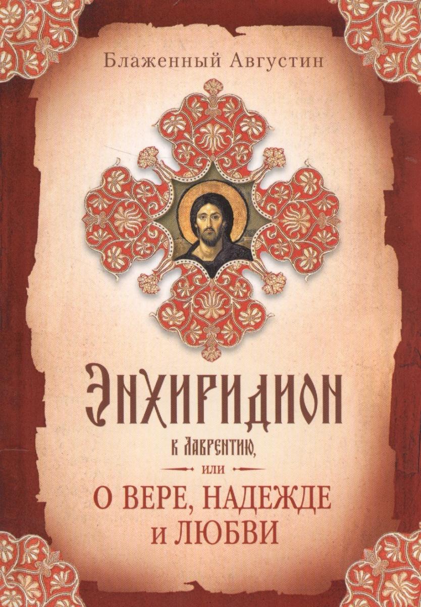 Блаженный Августин Энхиридион к Лаврентию, или О вере, надежде и любви