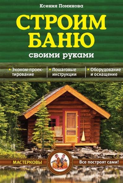 Поминова Е. Строим баню своими руками ISBN: 9785699744879