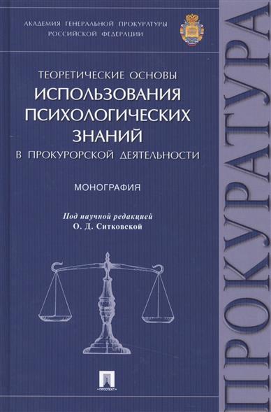 Теоретические основы использования психологических знаний в прокурорской деятельности: монография