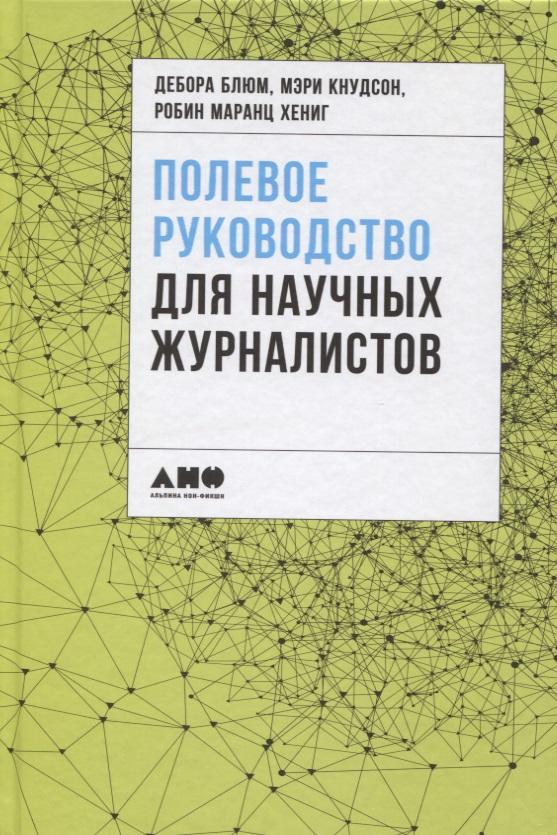 Блюм Д., Кнудсон М., Хениг Р. (ред.) Полевое руководство для научных журналистов