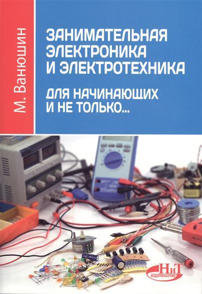 Ванюшин М. Занимательная электроника и электротехника для начинающих и не только… геннадий фарнасов электротехника электроника электрооборудование электротехника