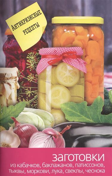 Заготовки из кабачков, баклажанов, патиссонов, тыквы, моркови, лука, свеклы, чеснока. Антикризисные рецепты