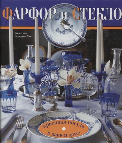 Клифтон-Могг К. Фарфор и стекло Красивая посуда в вашем доме